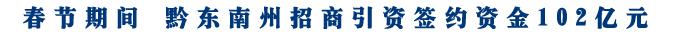 春节期间 黔东南州招商引资签约资金102亿元