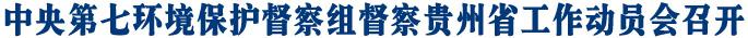 中央第七环境保护督察组督察贵州省工作动员会召开